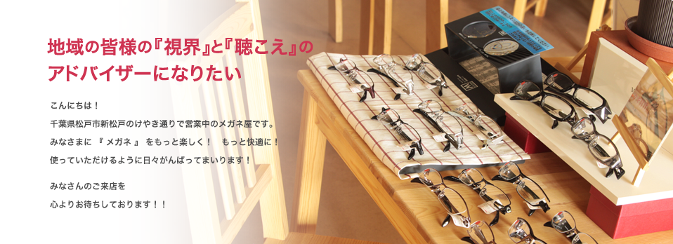 千葉県松戸市新松戸のけやき通りで営業中のメガネ屋です。みなさまに『メガネ』をもっと楽しく!もっと快適に!使っていただけるように日々がんばってまいります!